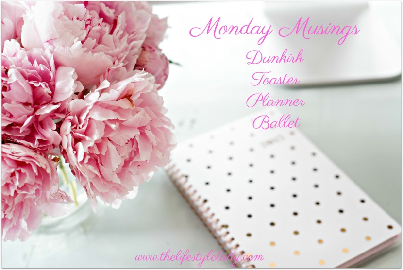 Monday Musings- Dunkirk, Planners &Toasters